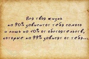 Вся твоя жизнь на 90% зависит от тебя самого и лишь на 10% от обстоятельств, которые на 99% зависят от тебя…